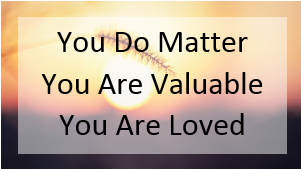 You do matter - you are valuable - you are loved